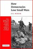 How Democracies Lose Small Wars : State, Society, and the Failures of France in Algeria, Israel in Lebanon, and the United States in Vietnam, Merom, Gil, 0521804035