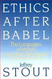 Ethics after Babel : The Language of Morals and Their Discontents, Stout, Jeffrey, 0807014036