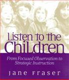 Listen to the Children : From Focused Observation to Strategic Instruction, Fraser, Jane, 032500403X