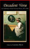 Decadent Verse : An Anthology of Late-Victorian Poetry, 1872-1900, Blyth, Caroline, 0857284037