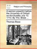 A Sermon Preach'D Before the University of Oxford on Act-Sunday July 12 1713 by Tho Bisse, Thomas Bisse, 1170094031