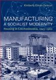 Manufacturing a Socialist Modernity : Housing in Czechoslovakia, 1945-1960, Zarecor, Kimberly Elman, 0822944049