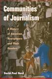 Communities of Journalism : A History of American Newspapers and Their Readers, Nord, David Paul, 0252074041