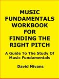 Music Fundamentals Workbook for Finding the Right Pitch : A Guide to the Study of Music Fundamentals, Nivans, David, 1937214044