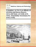 A Treatise, on the True Effects of Drinking Spirituous Liquors, Wine and Beer, on Body and Mind Absolutely Necessary for Every Body, See Notes Multiple Contributors, 1170234046