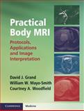 Practical Body MRI : Protocols, Applications and Image Interpretation, Grand, David J. and Mayo-Smith, William W., 1107014042