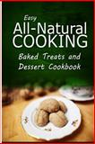 Easy All-Natural Cooking - Baked Treats and Dessert Cookbook, Easy All-Natural Easy All-Natural Cooking, 1500274046