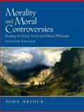 Morality and Moral Controversies : Readings in Moral, Social and Political Philosophy, Arthur, John, 0131844040