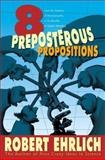 Eight Preposterous Propositions - From the Genetics of Homosexuality to the Benefits of Global Warming, Ehrlich, Robert, 0691124043