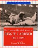 The Annotated Baseball Stories of Ring W. Lardner, 1914-1919, Ring W. Lardner, 0804724059
