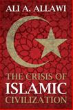 The Crisis of Islamic Civilization, Ali A. Allawi, 0300164068