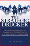 The Strategic Drucker : Growth Strategies and Marketing Insights from the Works of Peter Drucker, Swaim, Robert W. and Swaim, 0470824069