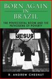 Born Again in Brazil : The Pentecostal Boom and the Pathogens of Poverty, Chesnut, R. Andrew, 0813524067
