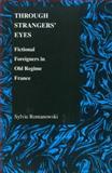 Through Strangers' Eyes : Fictional Foreigners in Old Regime France, Romanowski, Sylvie, 1557534063
