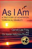 As I Am, a True Story of Adaptation to Physical Disability, Frey, Garret Lee and Pirnot, Karen Hutchins, 0982254067