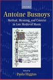 Antoine Busnoys : Method, Meaning, and Context in Late Medieval Music, , 0198164068