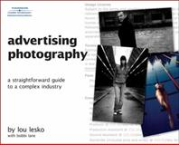 Advertising Photography : A Straightforward Guide to a Complex Industry, Lesko, Lou, 1598634062