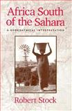 Africa South of the Sahara : A Geographical Interpretation, Stock, Robert, 0898624061