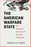 The American Warfare State : The Domestic Politics of Military Spending, Thorpe, Rebecca U., 022612407X