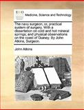 The Navy Surgeon; or, Practical System of Surgery with a Dissertation on Cold and Hot Mineral Springs; and Physical Observations on the Coast of Guin, John Atkins, 1170034071