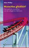 Wunschlos glücklich? : Über seelische Gesundheit und den alltäglichen Wahnsinn, Phillips, Adam and Adam Phillips, 3525404077