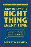 How to Say the Right Thing Every Time : Communicating Well with Students, Staff, Parents, and the Public, Ramsey, Robert D., 1412964075