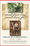 Small-Town Boy, Small-Town Girl : Growing up in South Dakota, 1920-1950, Fowler, Eric B. and Delaney, Sheila, 0979894077