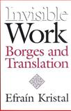 Invisible Work : Borges and Translation, Kristal, Efrain, 0826514081