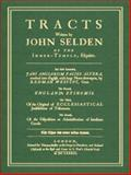 Tracts Written by John Selden of the Inner-Temple, Esquire : The First Entituled, Jani Anglorum Facies Altera, Rendred into English, with Large Notes Thereupon, by Redman Westcot, Gent. the Second, England's Epinomis. The Third, of the Original of Ecclesiastical Jurisdictions of Testaments. the Fourth, of the Disposition or Administration of Intestates Goods. The Three Last Never Before Extant, Selden, John, 1584774088