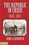 The Republic in Crisis, 1848-1861, Ashworth, John, 1107024080
