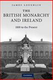The British Monarchy and Ireland : 1800 to the Present, Loughlin, James, 0521174082