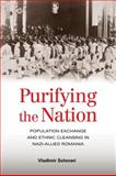 Purifying the Nation : Population Exchange and Ethnic Cleansing in Nazi-Allied Romania, Solonari, Vladimir and Brinley, Joseph J., 0801894085