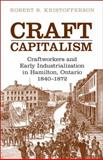 Craft Capitalism : Craftworkers and Early Industrialization in Hamilton, Ontario, 1840-1872, Kristofferson, Robert B., 0802094082
