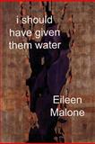 I Should Have Given Them Water, Eileen Malone, 1933974087