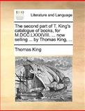 The Second Part of T King's Catalogue of Books, for M Dcc Lxxxviii Now Selling by Thomas King, Thomas King, 1170404081