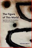The Figure of This World : Agamben and the Question of Political Ontology, Abbott, Matthew, 0748684093