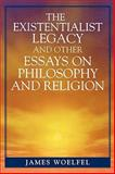 The Existentialist Legacy and Other Essays on Philosophy and Religion, James Woelfel, 0761834095