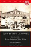 'Your Secret Language' : Classics in the British Colonies of West Africa, Goff, Barbara, 1472584090