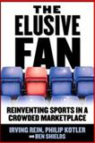 The Elusive Fan : Reinventing Sports in a Crowded Marketplace, Rein, Irving and Kotler, Philip, 0071454098
