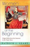 Women at the Beginning - Origin Myths from the Amazons to the Virgin Mary, Geary, Patrick J., 0691124094