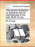 The Ransom of Manilla; or, England's Ally an Historical Play in Five Acts by R G Lee, R. G. Lee, 1140654098