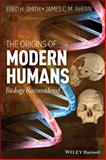The Origins of Modern Humans : Biology Reconsidered, Smith, Fred H. and Ahern, James C., 0470894091