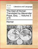 The Iliad of Homer Translated by Alexander Pope, Esq, Homer, 1170104096