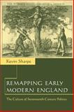 Remapping Early Modern England : The Culture of Seventeenth-Century Politics, Sharpe, Kevin, 0521664098