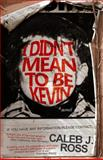 I Didn't Mean to Be Kevin: a Novel, Caleb Ross, 061595409X