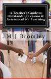 A Teacher's Guide to Outstanding Lessons and Assessment for Learning, M. J. Bromley, 1490314091