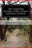 The Vegetable Garden: What, When, and How to Plant, Anonymous, 149968410X