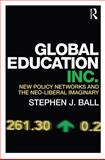 Global Education Inc : New Policy Networks and the Neoliberal Imaginary, Ball, Stephen J., 0415684102