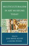 Multiculturalism in Art Museums Today, Acuff, Joni Boyd and Evans, Laura, 0759124108
