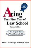 Acing Your First Year of Law School : The Ten Steps to Success You Won't Learn in Class, Noyes, Shana Connell and Noyes, Henry S., 0837714109